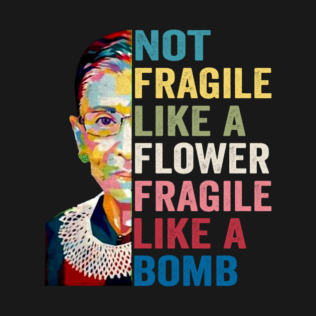 TeePublic: Womens Not Fragile Like A Flower Fragile Like A Bomb RBG