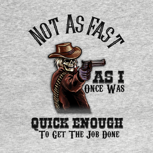 TeePublic: Not As Fast As I Once Was...Quick Enough to Get the Job Done