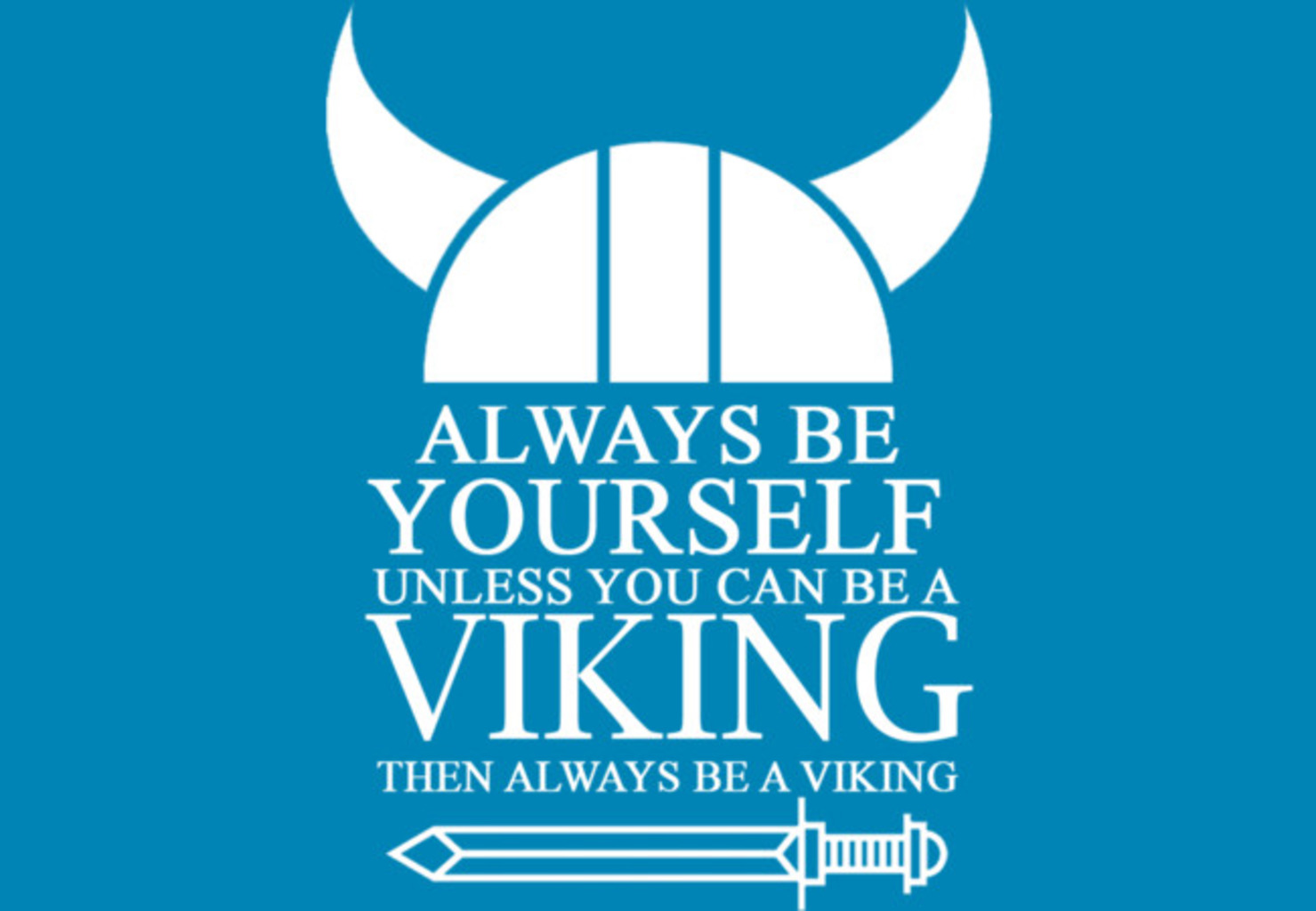 Design by Humans: ALWAYS BE YOURSELF UNLESS YOU CAN BE A VIKING THEN ALWAYS BE A V