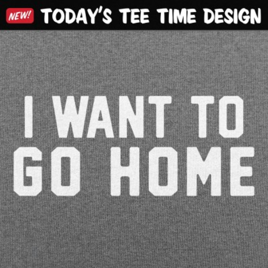 6 Dollar Shirts: I Want To Go Home