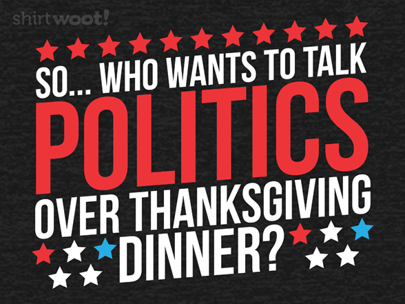 Woot!: Who Wants To Talk Politics Over Thanksgiving Dinner?