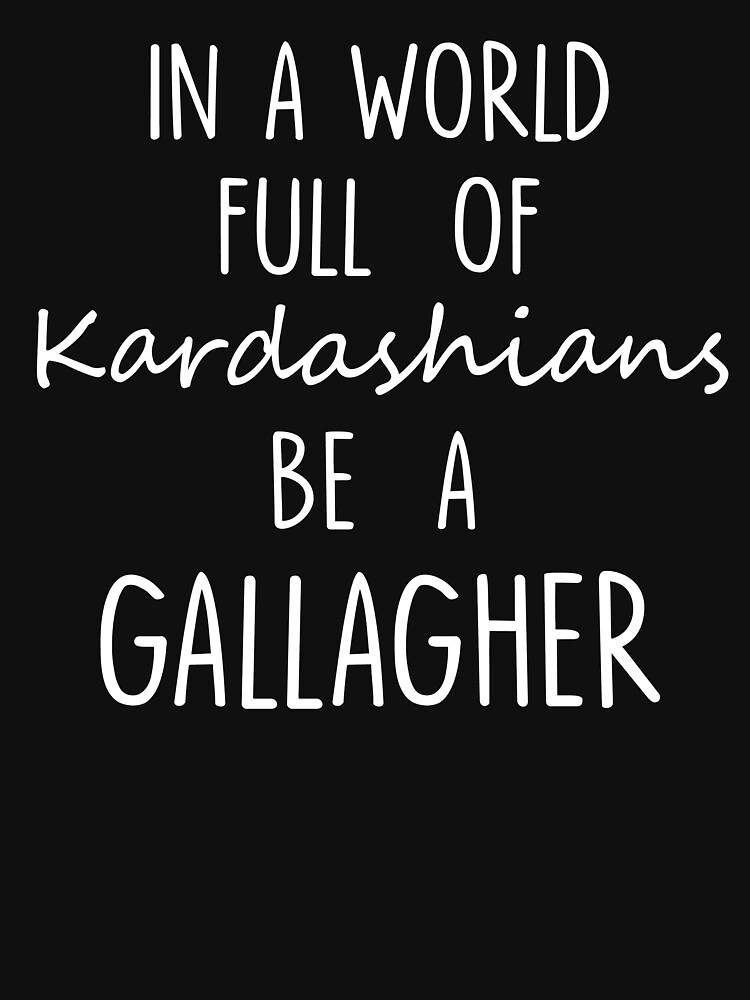 RedBubble: In A World Full of Kardashians Be A Gallagher For Black