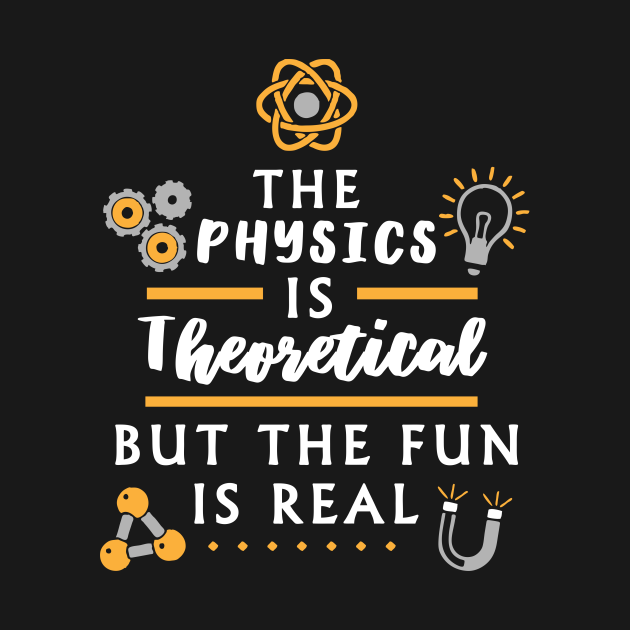 TeePublic: The physics is theoretical but the fun is real - Funny Nerd Physics Shirt