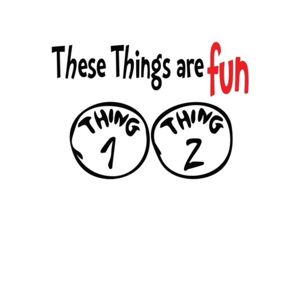 BustedTees: these things are fun thing 1 thing 2
