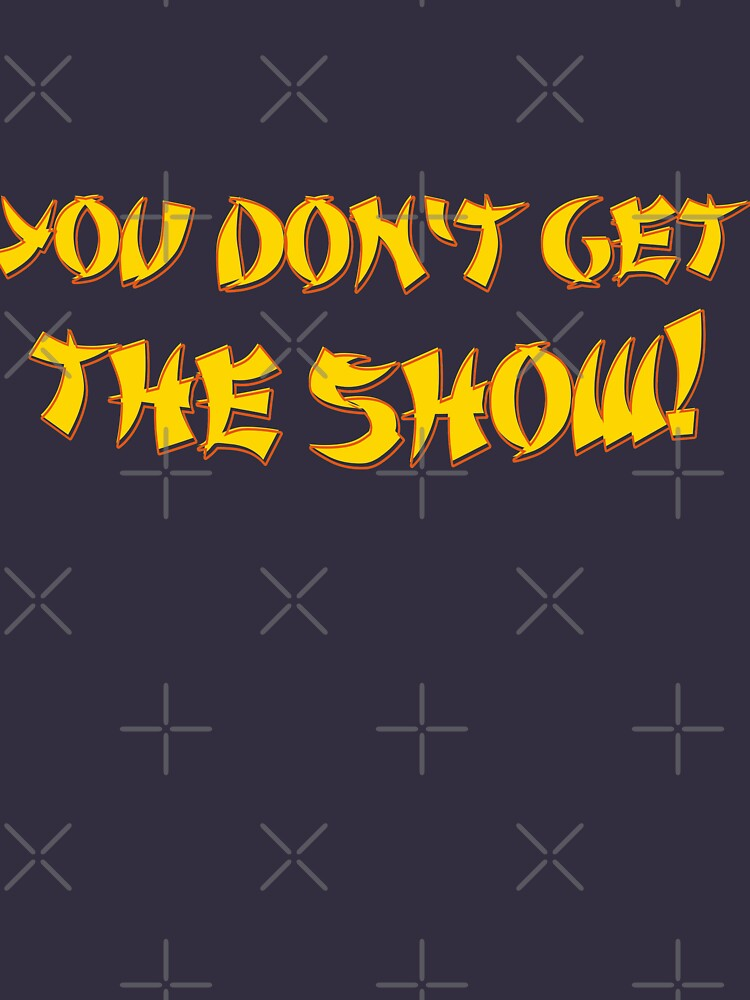RedBubble: You don't get the show!