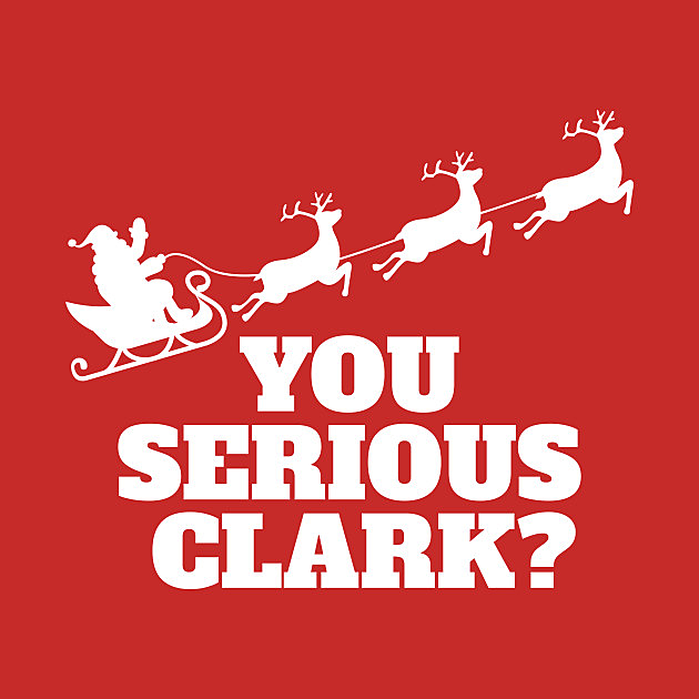 TeePublic: You Serious Clark Novelty Christmas Movie Graphic Mens Sarcastic Funny T