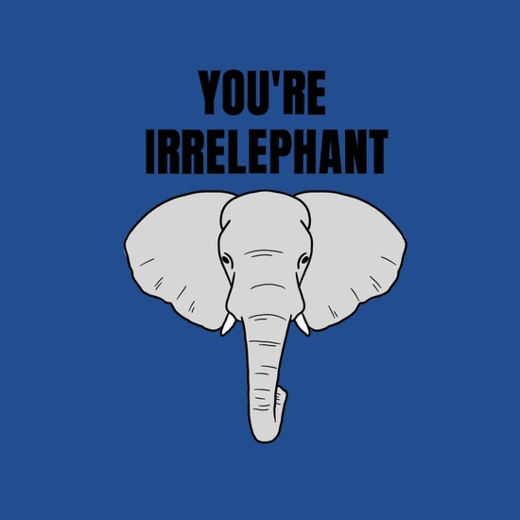 BustedTees: You're irrelephant