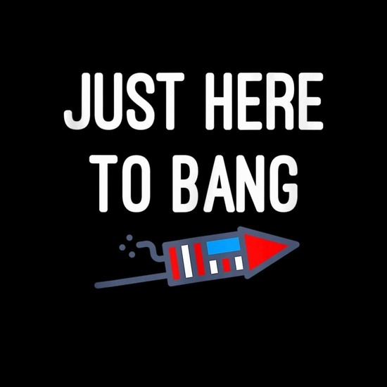 BustedTees: Just Here To Bang