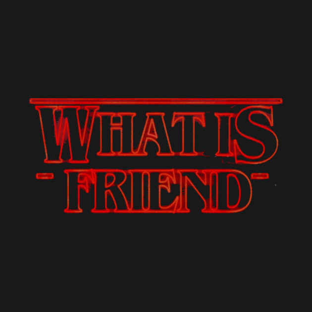 TeePublic: Stranger Things- What is friend?