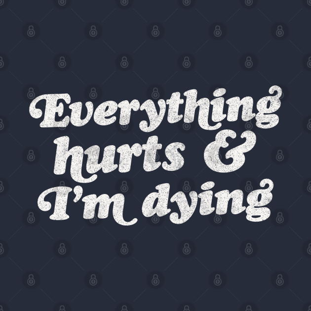 TeePublic: Everything Hurts And I'm Dying
