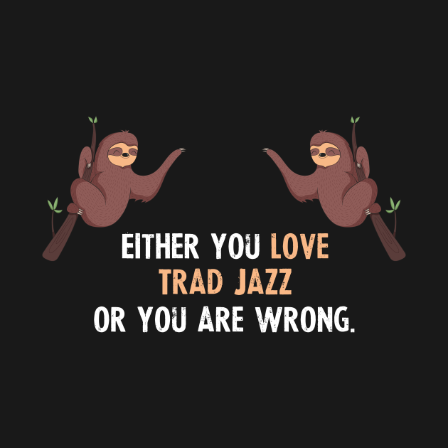 TeePublic: Either You Love Trad Jazz Or You Are Wrong - With Cute Sloths Hanging