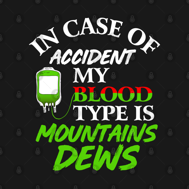 TeePublic: In Case Of Accident My Blood Type Is Mountains Dews.