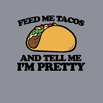 BustedTees: Feed Me Tacos And Tell Me I'm Pretty