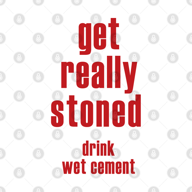 TeePublic: Get Really Stoned - Drink Wet Ciment