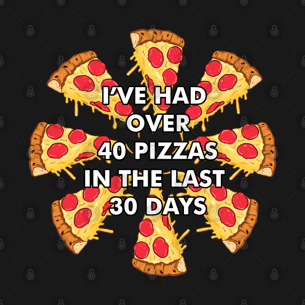 TeePublic: I've Had Over 40 Pizzas in the Last 30 Days - Papa John's Day of Reckoning Meme