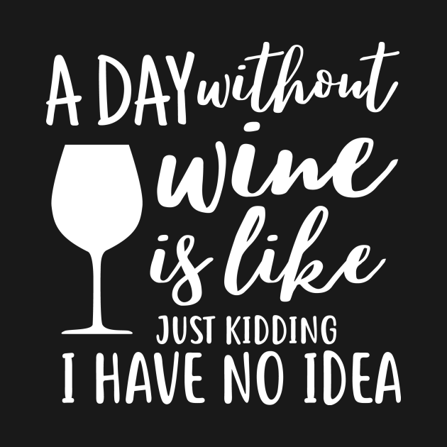 TeePublic: A day without wine is like just kidding i have no idea