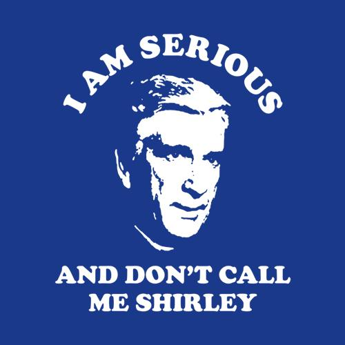 Five Finger Tees: I Am Serious And Don't Call Me Shirley T-Shirt