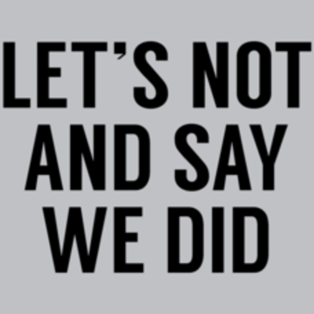 Textual Tees: Let's Not And Say We Did