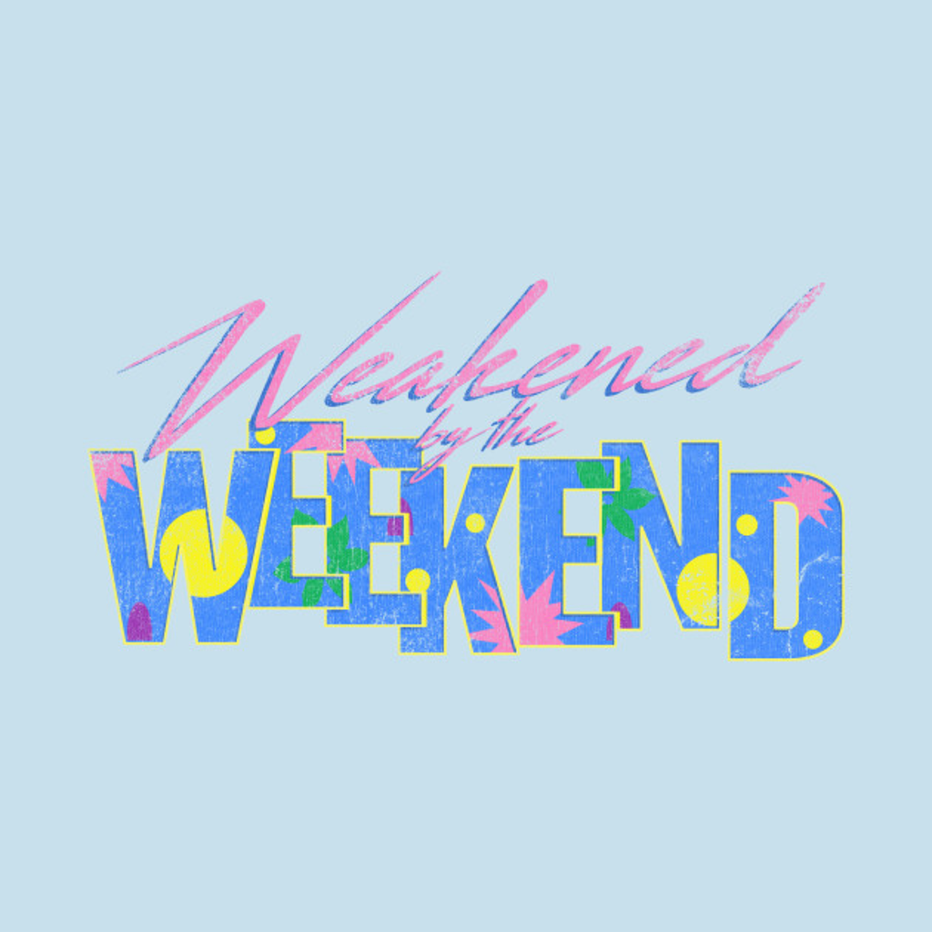 TeePublic: Weakened by the Weekend