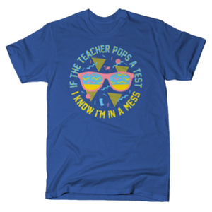 SnorgTees: If The Teacher Pops A Test