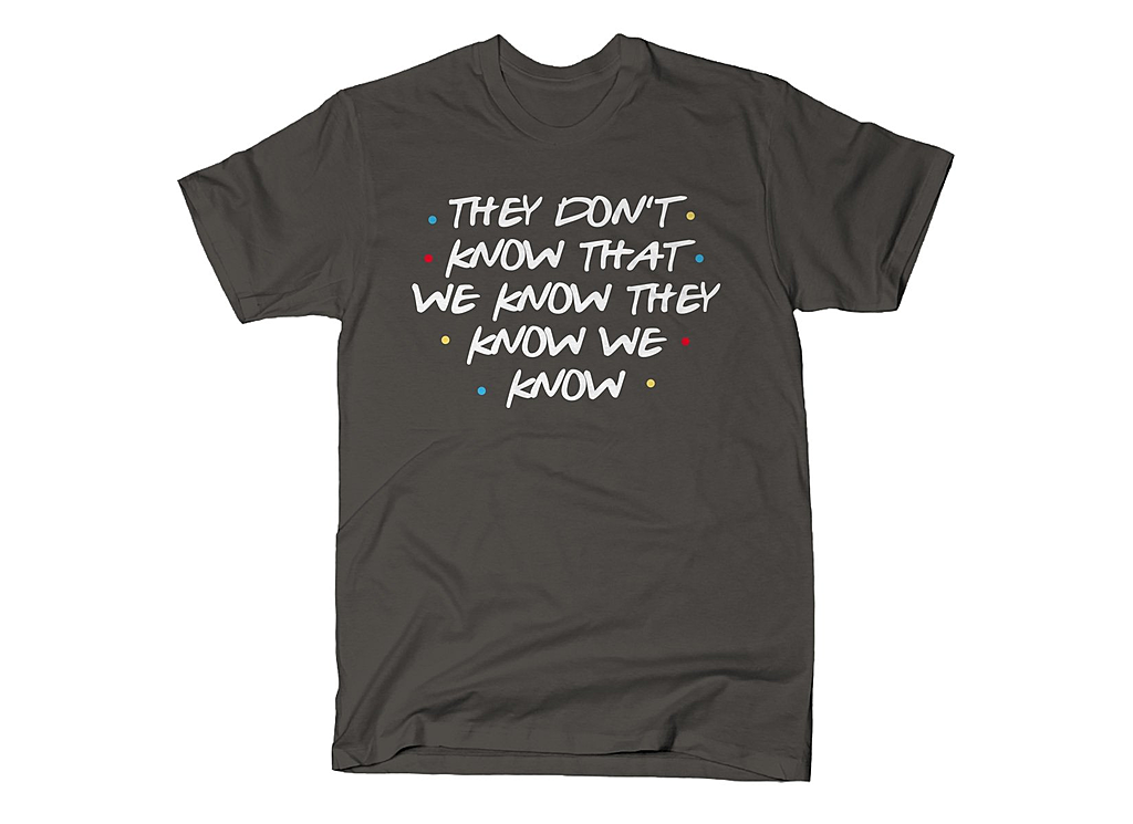 SnorgTees: They Don't Know That We Know They Know We Know