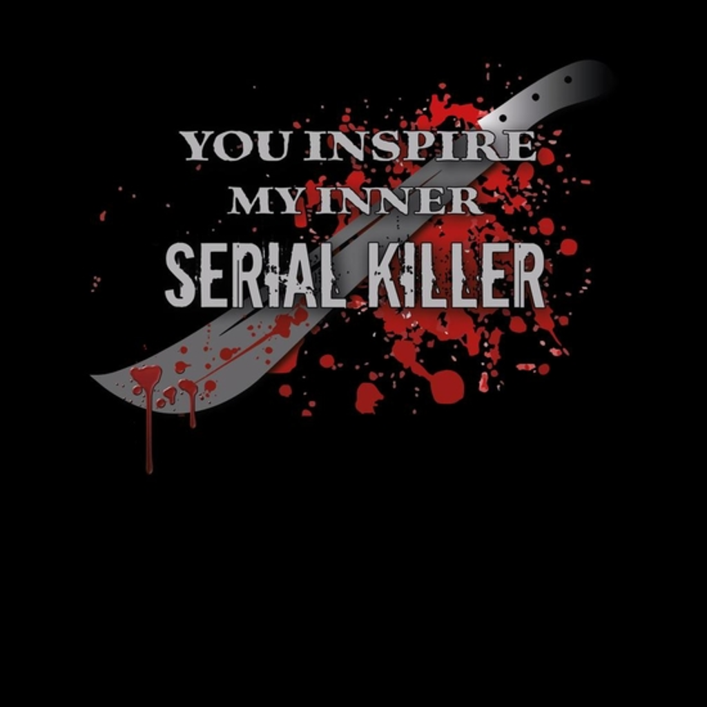 BustedTees: You Inspire my inner Serial Killer