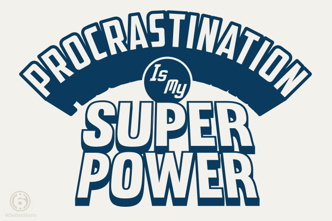 6 Dollar Shirts: Procrastination Is My Super Power