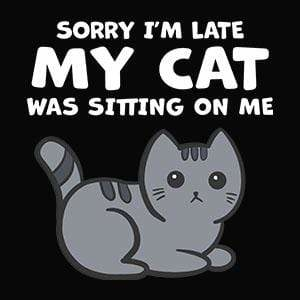 BustedTees: Sorry I'm Late My Cat Was Sitting On Me