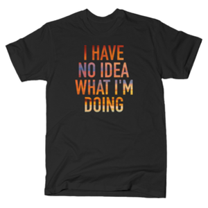 SnorgTees: I Have No Idea What I'm Doing