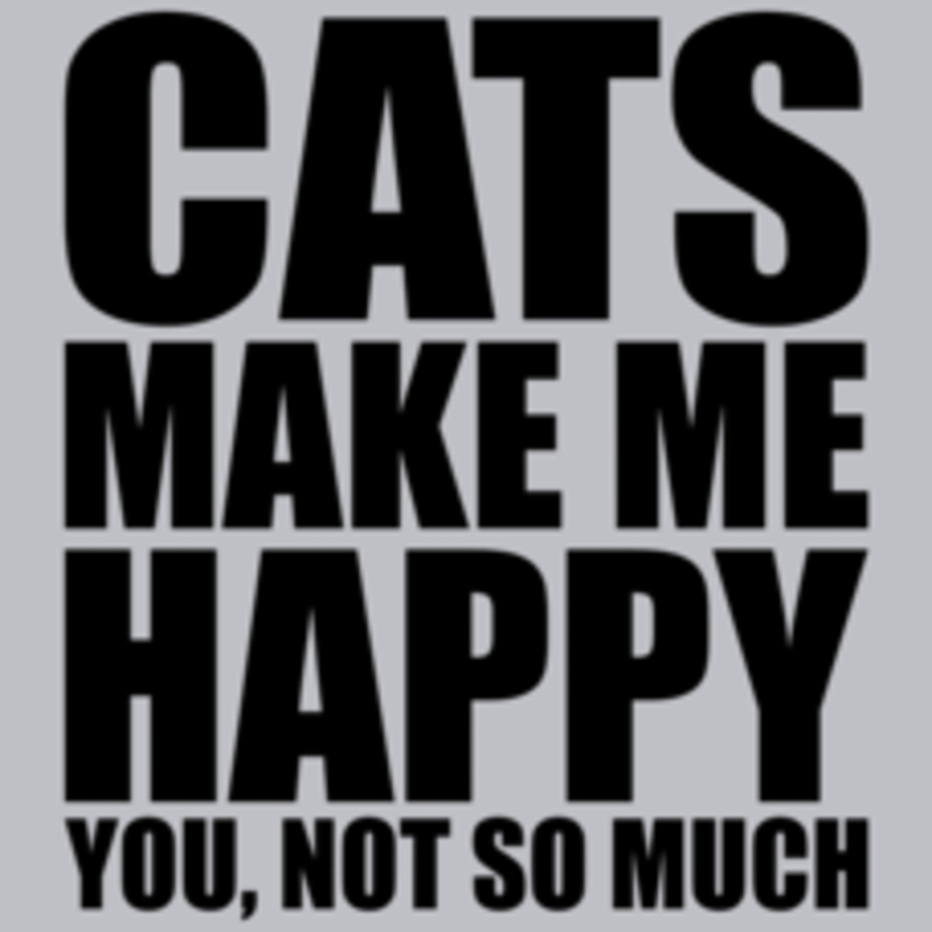 Textual Tees: Cats Make Me Happy You Not So Much