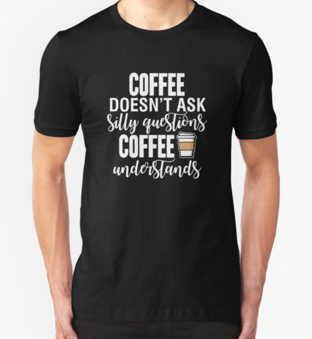RedBubble: Coffee Doesn't Ask Silly Questions Coffee Understands