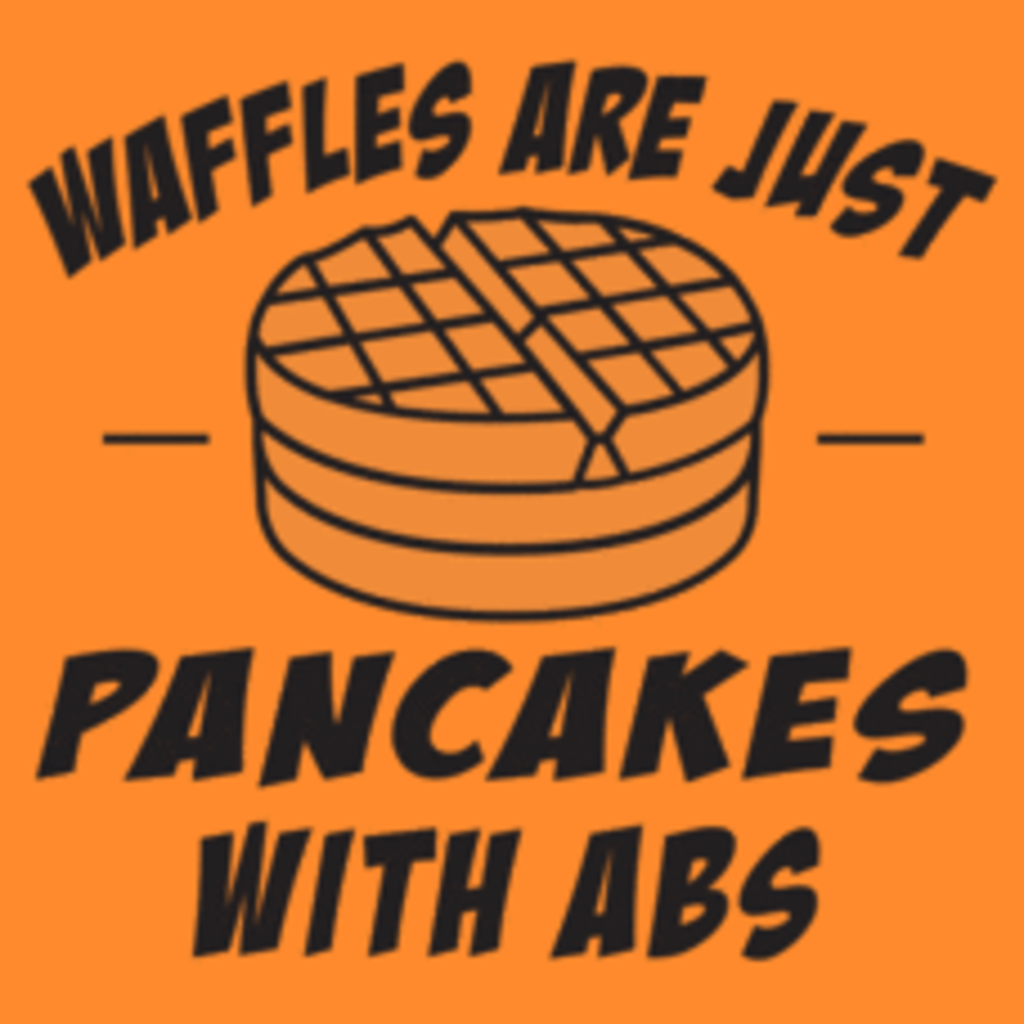 Textual Tees: Waffles Are Just Pancakes With Abs