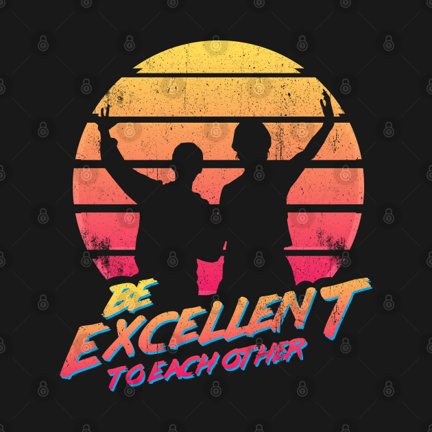 TeePublic: Bill and Ted - Be Excellent To Each Other