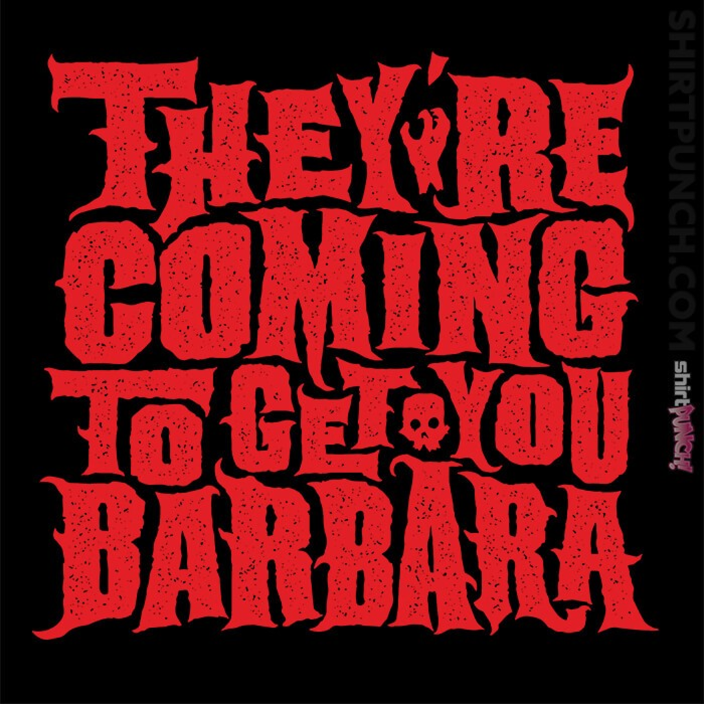 ShirtPunch: They're Coming To Get You, Barbara
