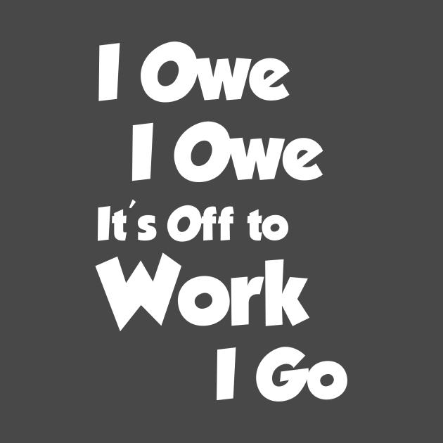 TeePublic: I Owe I Owe Its Off To Work I Go