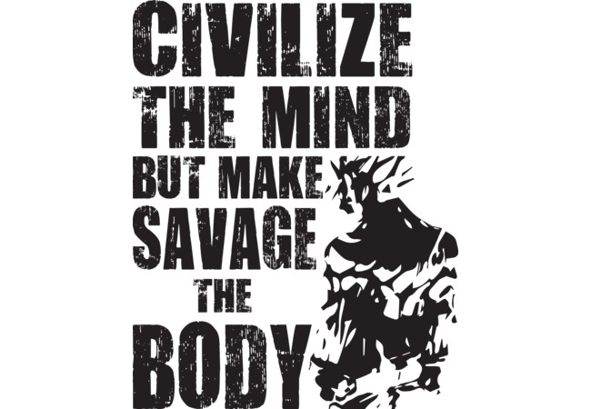 Design by Humans: Civilize The Mind, But Make Savage The Body