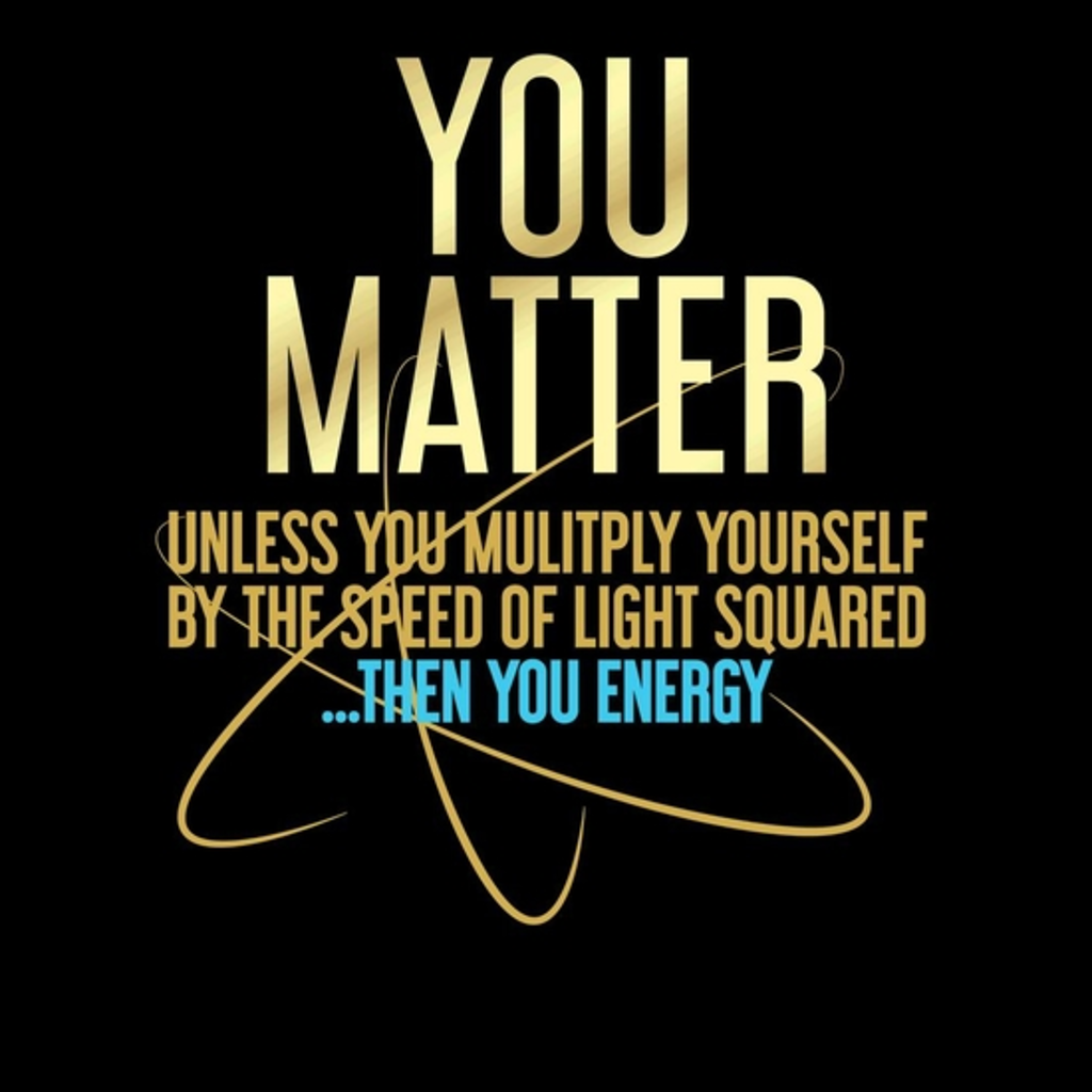 BustedTees: You Matter You Energy Funny Science
