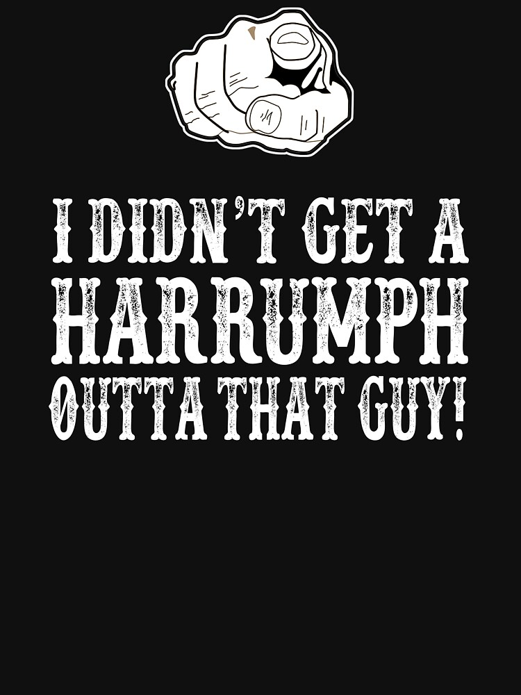 RedBubble: Blazing Saddles - I Didn't Get A Harrumph Out Of That Guy