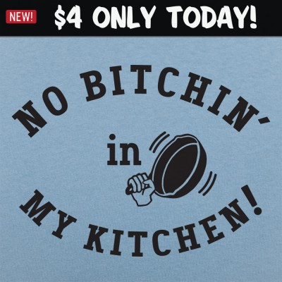 6 Dollar Shirts: No Bitchin' In My Kitchen