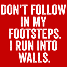 Textual Tees: Don't Follow In My Footsteps I Run Into Walls