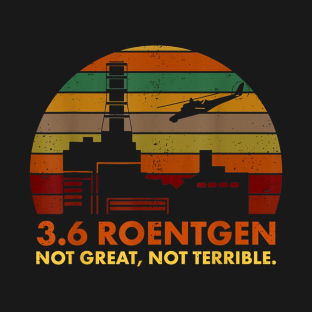 TeePublic: 3.6 Roentgen Not Great, Not Terrible Chernobyl T-Shirt