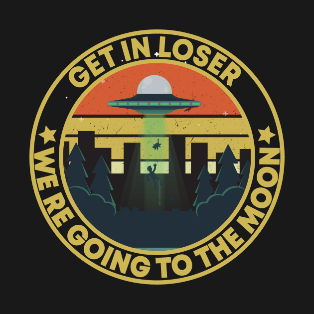 TeePublic: get in loser we're going to the moon Alien Funny Vintage