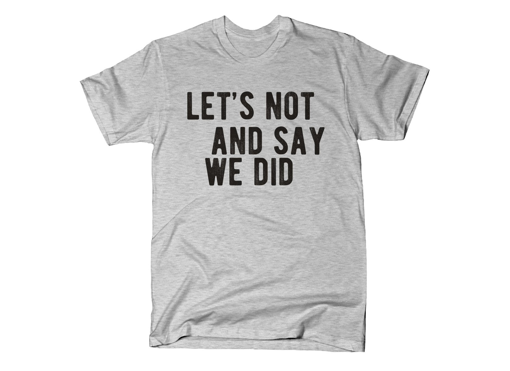 SnorgTees: Let's Not And Say We Did