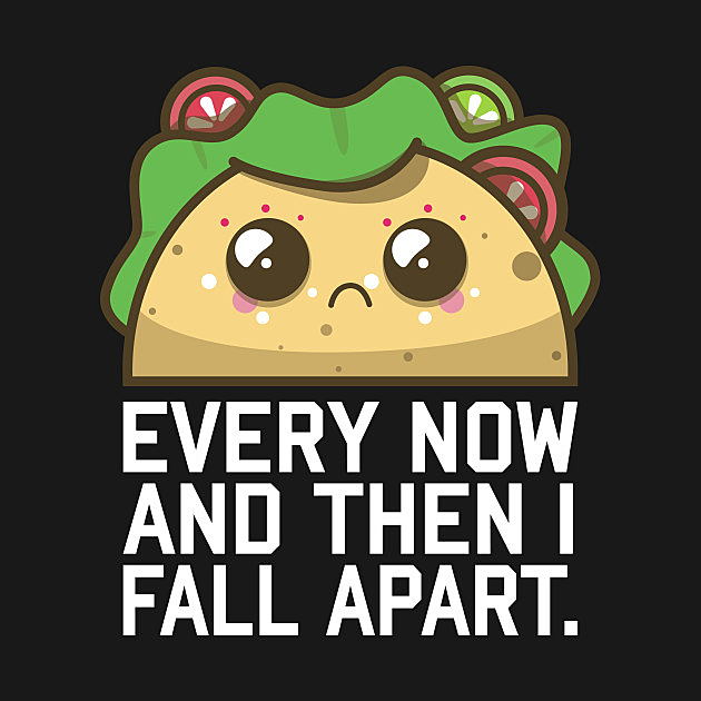 TeePublic: Every Now and Then I Fall Apart Taco