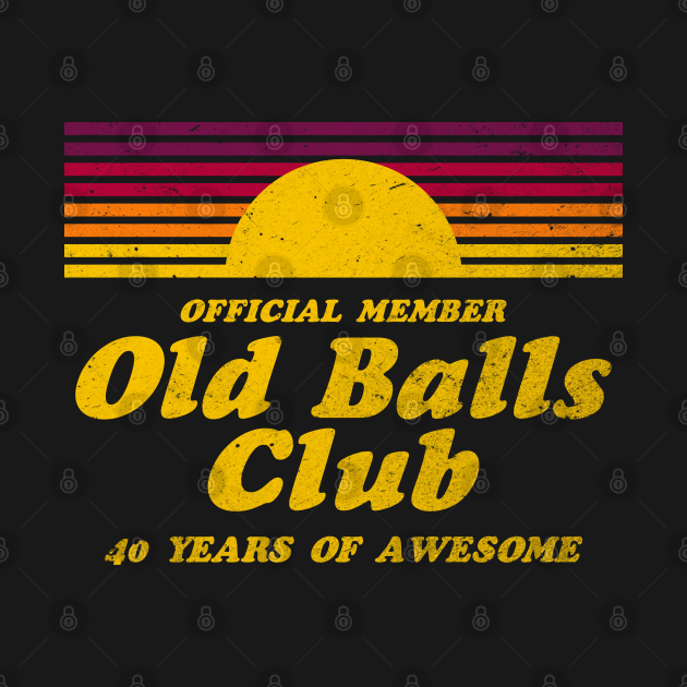 TeePublic: Mens Funny 40th Birthday Old Balls Club 40 Years of Awesome