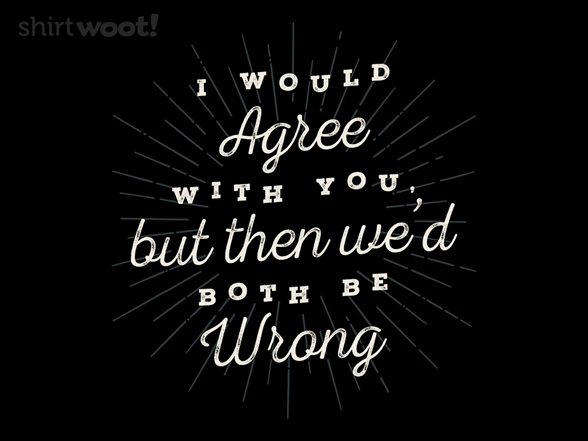 Woot!: I Would Agree With You...