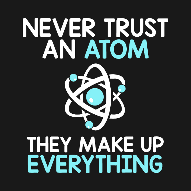 TeePublic: Never Trust An Atom They Make Up Everything Physics Science