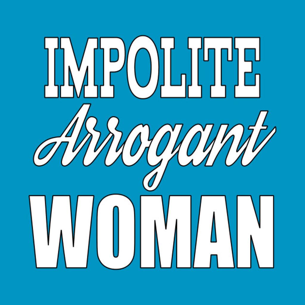 TeePublic: Impolite Arrogant Woman