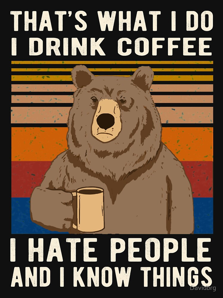 RedBubble: That's What I Do I Drink Coffee I Hate People And I Know Things Bear Drinking