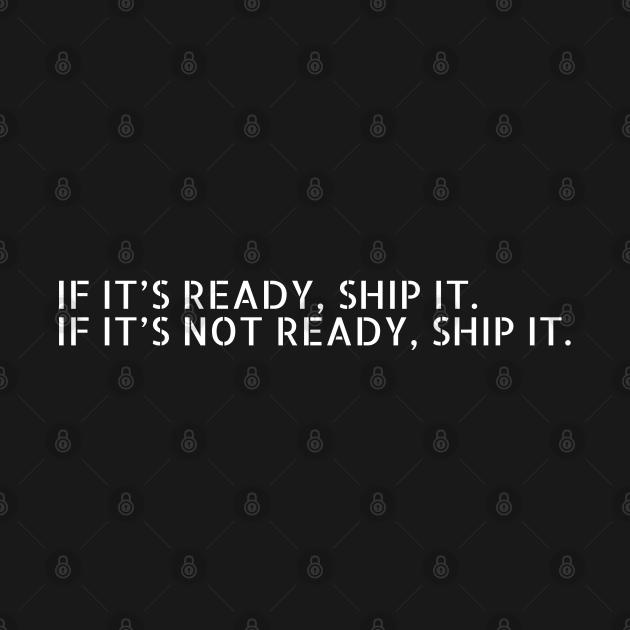 TeePublic: //IF IT'S READY, SHIP IT. IF IT'S NOT READY, SHIP IT.